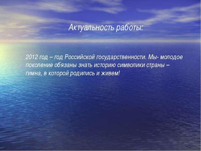 Актуальность работы: 2012 год – год Российской государственности. Мы- молодое...