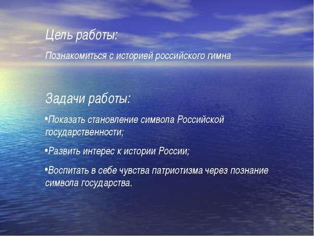 Цель работы: Познакомиться с историей российского гимна Задачи работы: Показа...