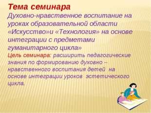 Тема семинара Духовно-нравственное воспитание на уроках образовательной облас