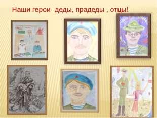 Наши герои- деды, прадеды , отцы!