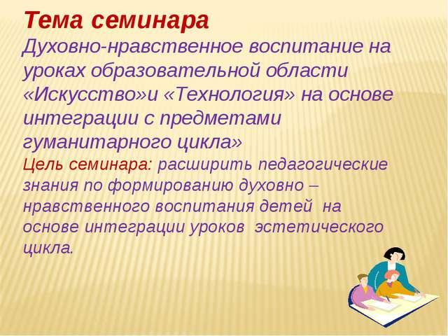 Тема семинара Духовно-нравственное воспитание на уроках образовательной облас...