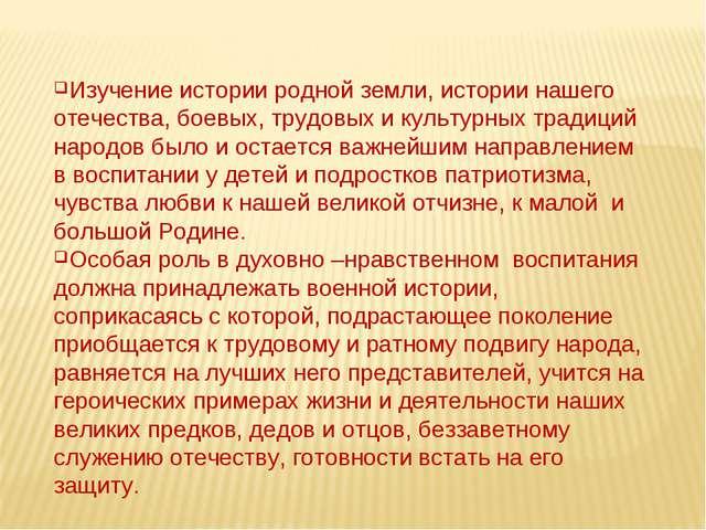 Изучение истории родной земли, истории нашего отечества, боевых, трудовых и к...