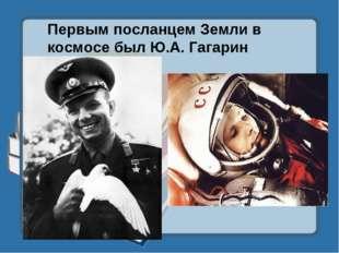 Первым посланцем Земли в космосе был Ю.А. Гагарин