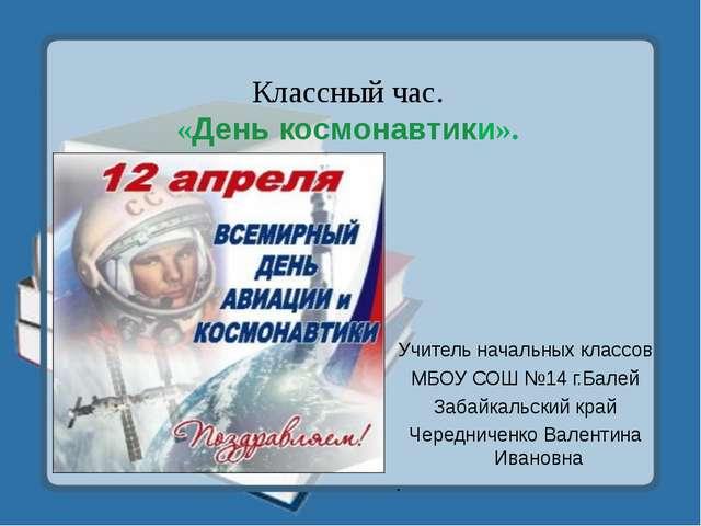 Классный час. «День космонавтики». Учитель начальных классов МБОУ СОШ №14 г.Б...