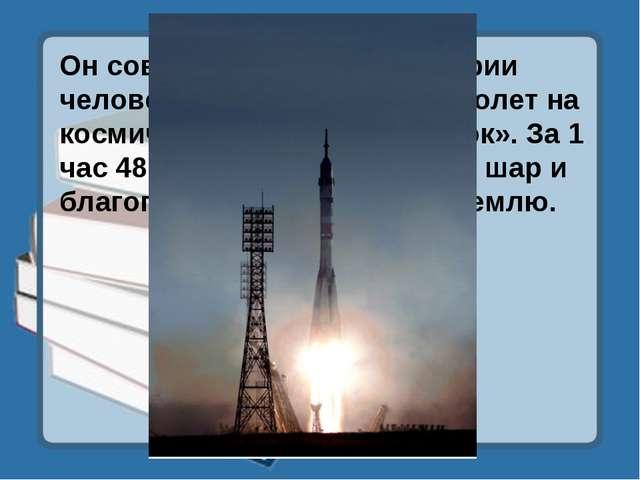 Он совершил первый в истории человечества космический полет на космическом ко...