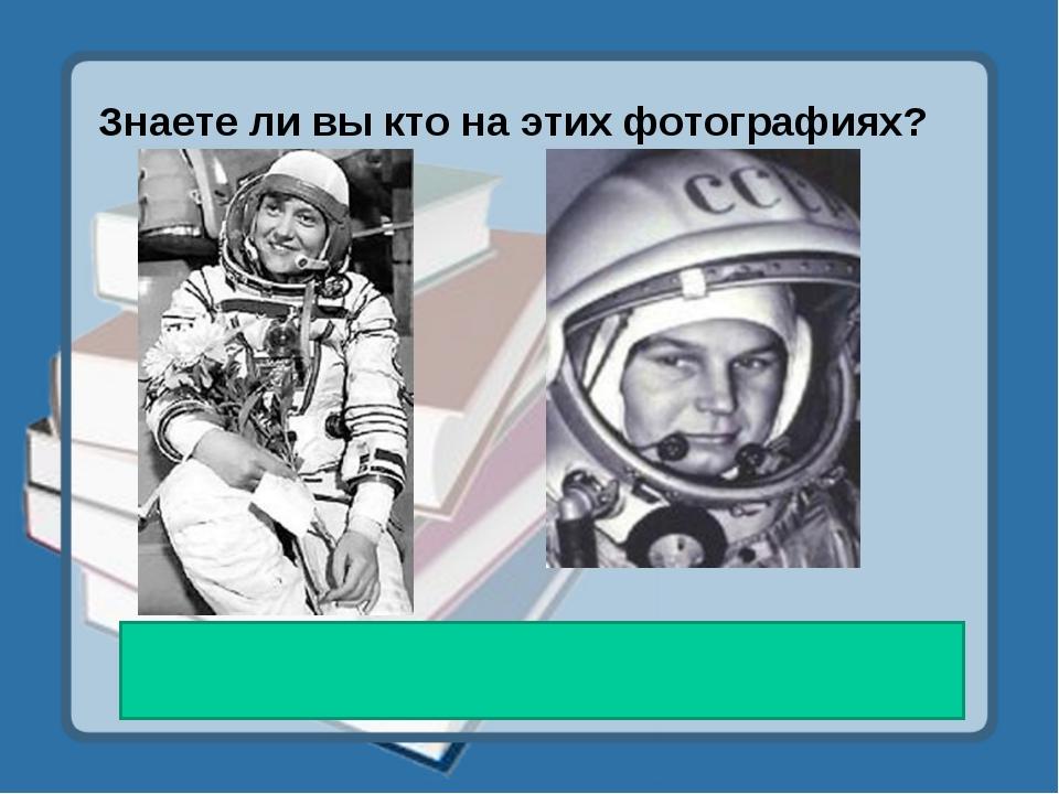 Знаете ли вы кто на этих фотографиях? Светлана Савицкая, Валентина Терешкова...