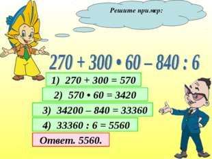 Решите пример: 1) 270 + 300 = 570 2) 570 • 60 = 3420 3) 34200 – 840 = 33360 4
