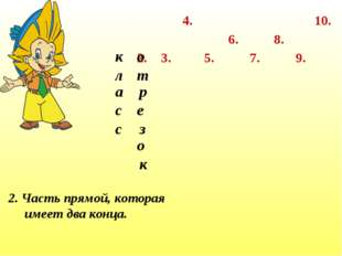 2. 3. 4. 7. 6. 5. 8. 9. 10. 2. Часть прямой, которая имеет два конца. к л а с
