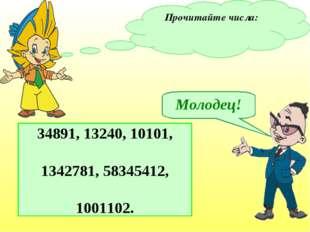 Прочитайте числа: 34891, 13240, 10101, 1342781, 58345412, 1001102. Молодец!
