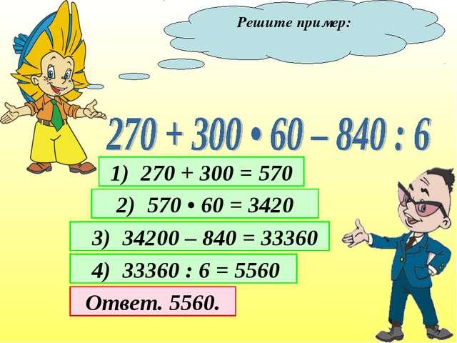 Решите пример: 1) 270 + 300 = 570 2) 570 • 60 = 3420 3) 34200 – 840 = 33360 4...