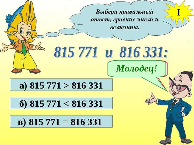 Выбери правильный ответ, сравнив числа и величины. I а) 815 771 > 816 331 б)...