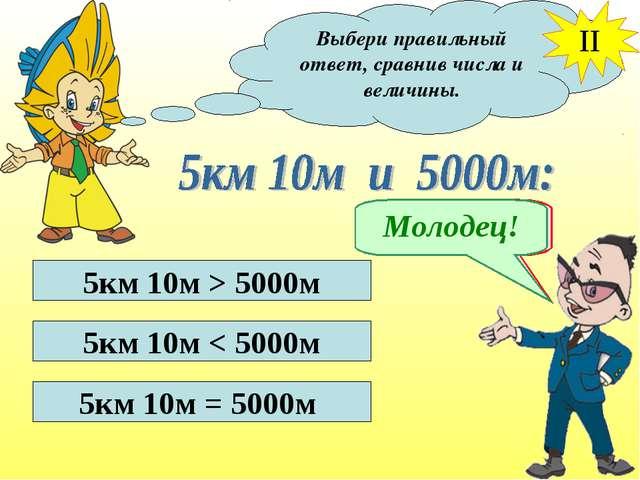 Выбери правильный ответ, сравнив числа и величины. II 5км 10м > 5000м 5км 10м...