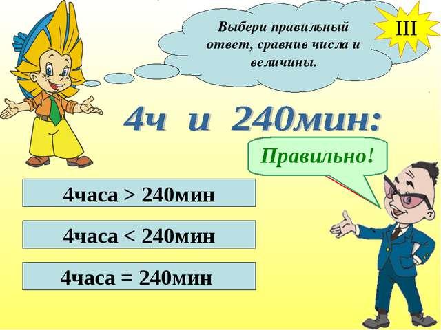 Выбери правильный ответ, сравнив числа и величины. III 4часа > 240мин 4часа <...
