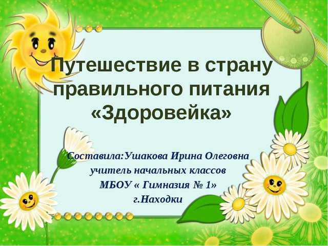 Путешествие в страну правильного питания «Здоровейка» Составила:Ушакова Ирина...