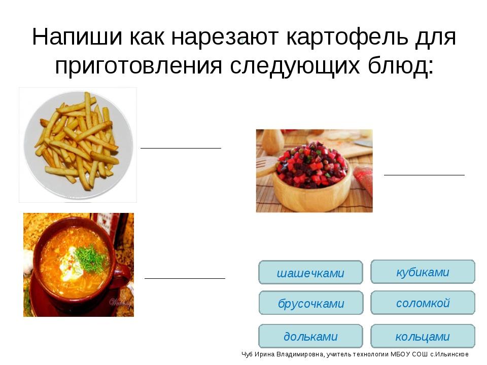 Напиши как нарезают картофель для приготовления следующих блюд: брусочками до...