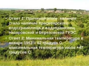 Ответ 1: Причиной этого явления стало наличие Красноярского водохранилища и в