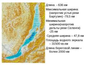Длина - 636 км Максимальная ширина (напротив устья реки Баргузин) -79,5 км Ми