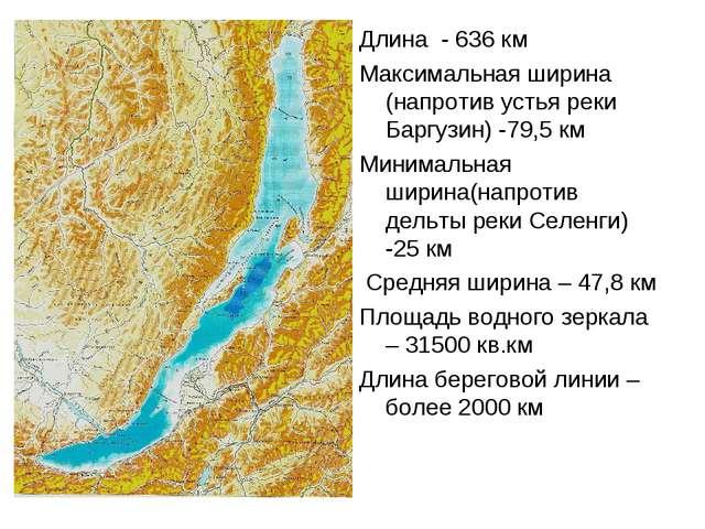 Длина - 636 км Максимальная ширина (напротив устья реки Баргузин) -79,5 км Ми...