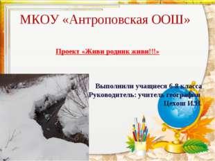 МКОУ «Антроповская ООШ» Проект «Живи родник живи!!!» Выполнили учащиеся 6-8 к