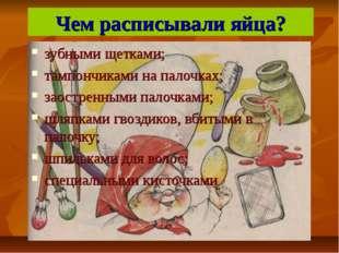 Чем расписывали яйца? зубными щетками; тампончиками на палочках; заостренными