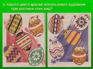 3. Какого цвета краски использовал художник при росписи этих яиц?