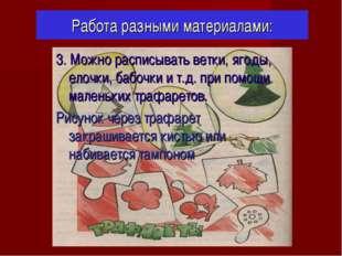 Работа разными материалами: 3. Можно расписывать ветки, ягоды, елочки, бабочк