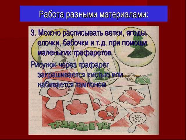 Работа разными материалами: 3. Можно расписывать ветки, ягоды, елочки, бабочк...
