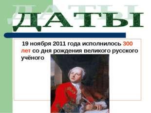 19 ноября 2011 года исполнилось 300 лет со дня рождения великого русского уч