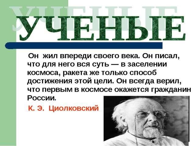 Он жил впереди своего века. Он писал, что для него вся суть — в заселении ко...