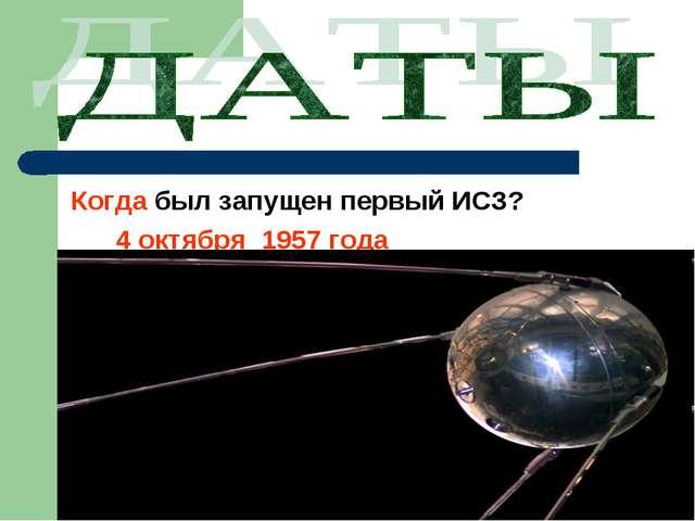 Когда был запущен первый ИСЗ? 4 октября 1957 года