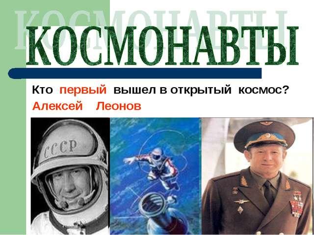 Кто первый вышел в открытый космос? Алексей Леонов