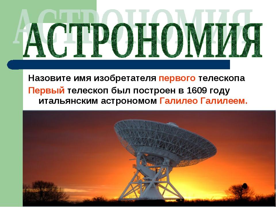 Назовите имя изобретателя первого телескопа Первый телескоп был построен в 16...