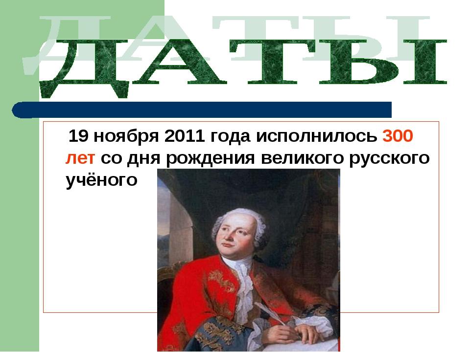 19 ноября 2011 года исполнилось 300 лет со дня рождения великого русского уч...
