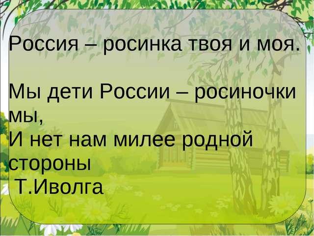 Россия – росинка твоя и моя. Мы дети России – росиночки мы, И нет нам милее...
