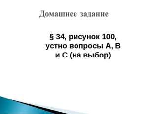 § 34, рисунок 100, устно вопросы А, В и С (на выбор)