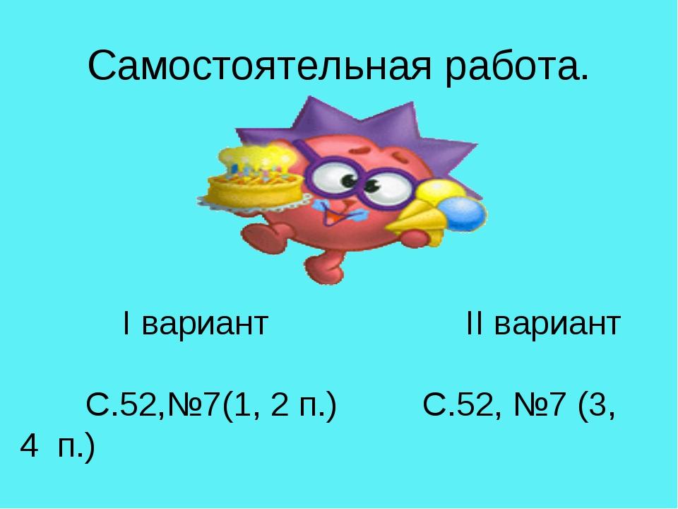 Самостоятельная работа. I вариант II вариант С.52,№7(1, 2 п.) С.52, №7 (3, 4...