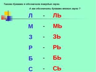 Л М З Р Б С - ЛЬ - МЬ - ЗЬ - РЬ - БЬ - СЬ А как обозначить буквами мягкие зву