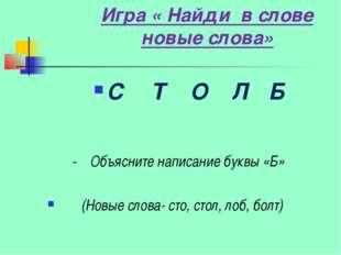 Игра « Найди в слове новые слова» С Т О Л Б - Объясните написание буквы «Б» (
