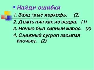 Найди ошибки 1. Заяц грыс моркофь. (2) 2. Дожть лил как из ведра. (1) 3. Ночь