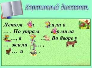 Летом и жили в … . По утрам кормила …, а - … . Во дворе у … жили … , … и … .