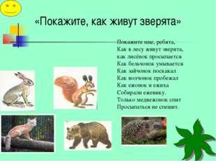 «Покажите, как живут зверята» Покажите мне, ребята, Как в лесу живут зверята,