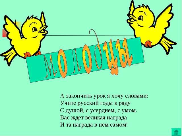 А закончить урок я хочу словами: Учите русский годы к ряду С душой, с усердие...
