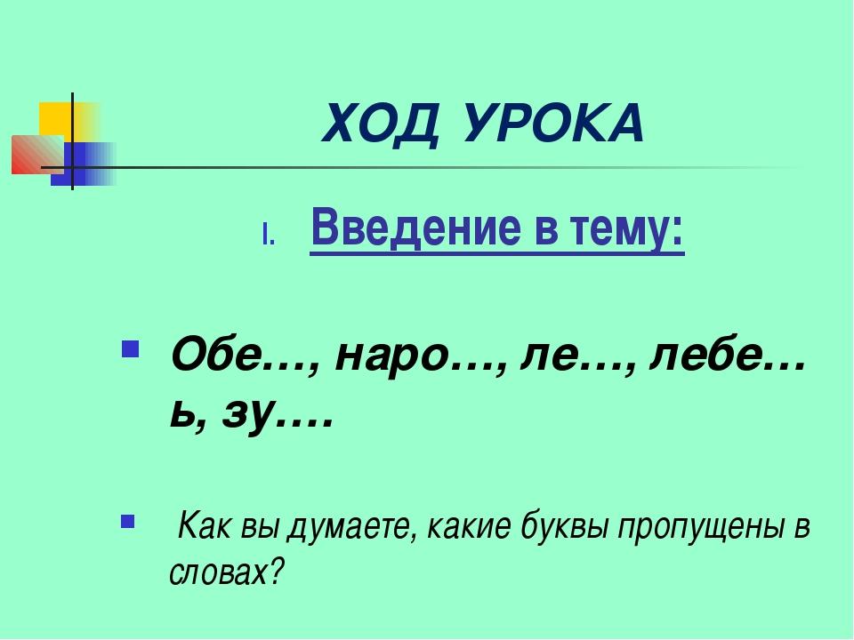 ХОД УРОКА Введение в тему: Обе…, наро…, ле…, лебе…ь, зу…. Как вы думаете, ка...