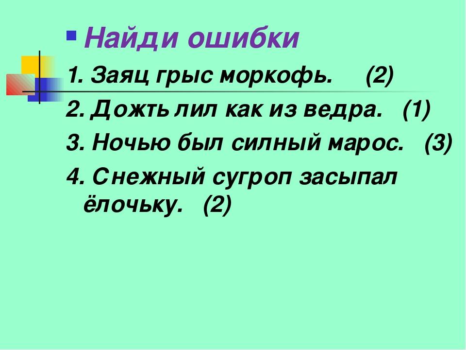Найди ошибки 1. Заяц грыс моркофь. (2) 2. Дожть лил как из ведра. (1) 3. Ночь...