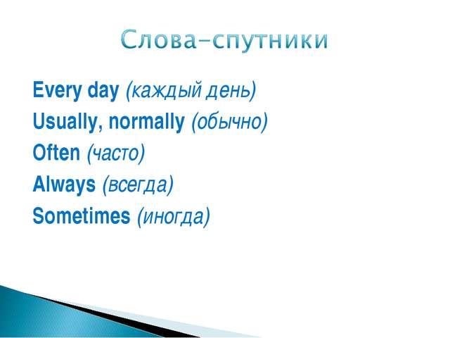 Every day (каждый день) Usually, normally (обычно) Often (часто) Always (всег...