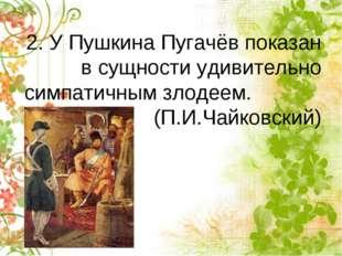 2. У Пушкина Пугачёв показан в сущности удивительно симпатичным злодеем. (П.И