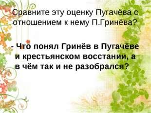 Сравните эту оценку Пугачёва с отношением к нему П.Гринёва? - Что понял Гринё
