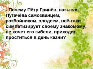 - Почему Пётр Гринёв, называя Пугачёва самозванцем, разбойником, злодеем, всё