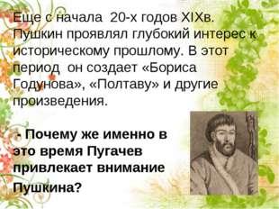 Еще с начала 20-х годов XIXв. Пушкин проявлял глубокий интерес к историческо