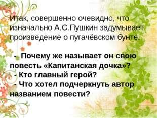Итак, совершенно очевидно, что изначально А.С.Пушкин задумывает произведение